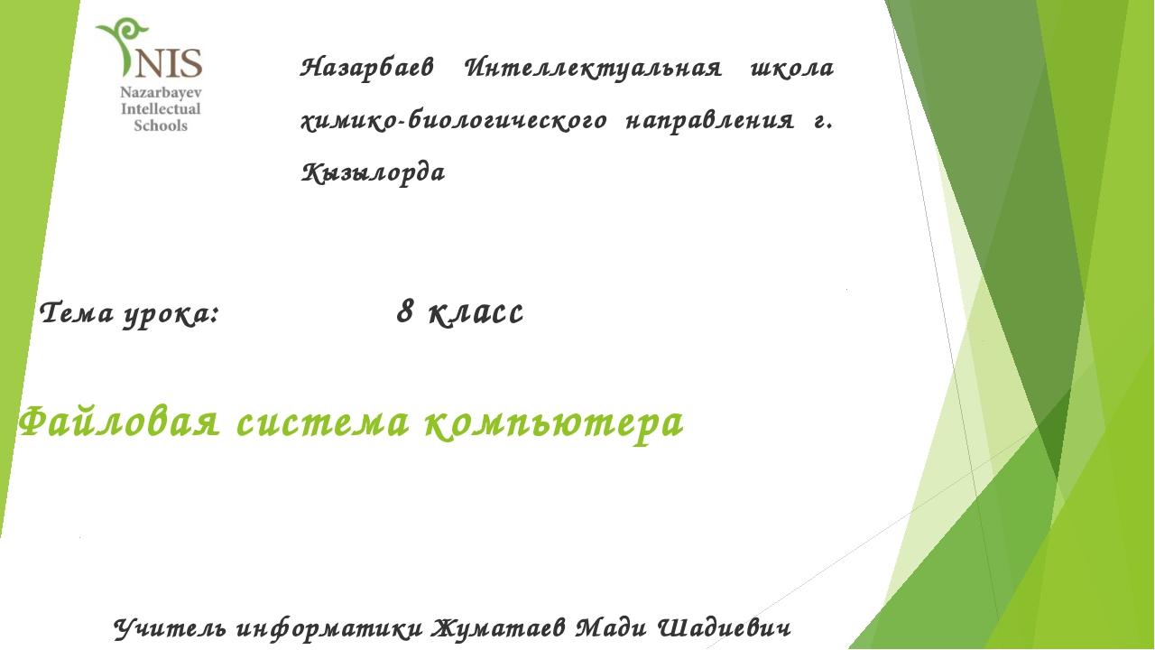 Файловая система компьютера Тема урока: 8 класс Назарбаев Интеллектуальная шк...