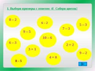 1. Выбери примеры с ответом 4! Собери цветок! 8 – 2 6 – 3 7 – 3 9 – 5 3 + 1 1