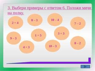 3. Выбери примеры с ответом 6. Положи мячи на полку. 2 + 4 8 – 3 9 – 3 4 + 3