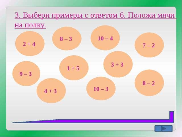 3. Выбери примеры с ответом 6. Положи мячи на полку. 2 + 4 8 – 3 9 – 3 4 + 3...