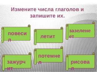 Измените числа глаголов и запишите их. повесил зазеленеет летит потемнел зажу