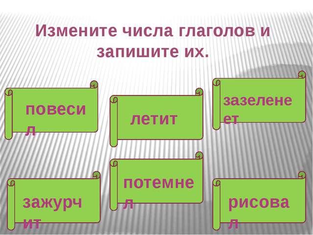 Измените числа глаголов и запишите их. повесил зазеленеет летит потемнел зажу...