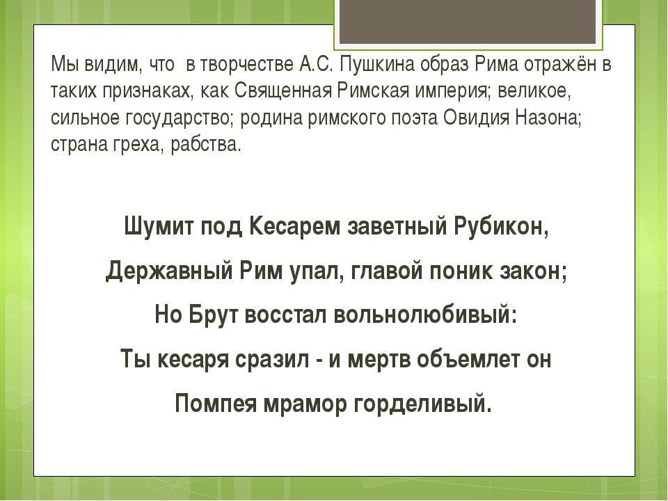 Мы видим, что в творчестве А.С. Пушкина образ Рима отражён в таких признаках,...