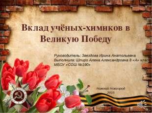 Вклад учёных-химиков в Великую Победу Руководитель: Звездова Ирина Анатольевн