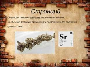 Стронций Стронций – металл фейерверков, потех и салютов. Соединения стронция