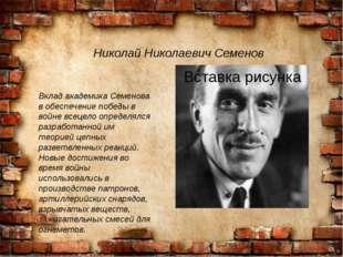 Николай Николаевич Семенов Вклад академика Семенова в обеспечение победы в во