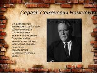 Сергей Семенович Наметкин Основоположник нефтехимии, работал в области синтез