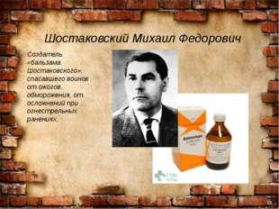 Шостаковский Михаил Федорович Создатель «бальзама Шостаковского», спасавшего