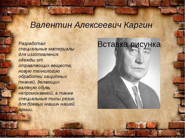 Валентин Алексеевич Каргин Разработал специальные материалы для изготовления...