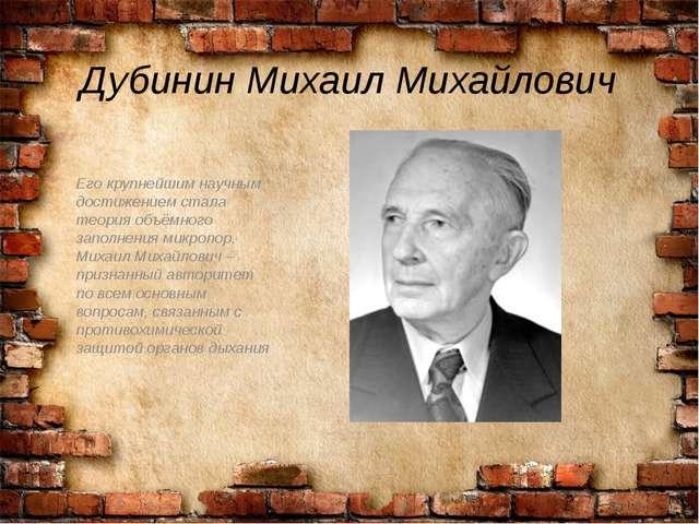 Дубинин Михаил Михайлович Его крупнейшим научным достижением стала теория объ...