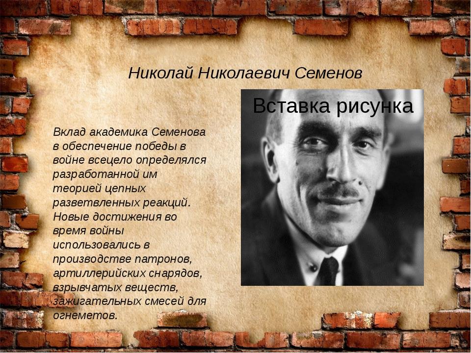 Николай Николаевич Семенов Вклад академика Семенова в обеспечение победы в во...