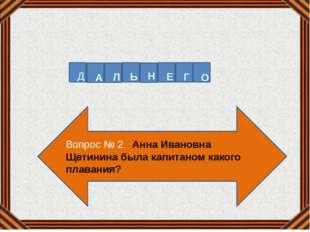 Вопрос № 2. Анна Ивановна Щетинина была капитаном какого плавания? Д А Л Ь Н