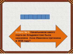 Вопрос № 5. Начальником какого порта во Владивостоке была назначена Анна Иван