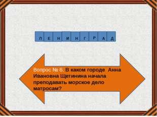 Вопрос № 6. В каком городе Анна Ивановна Щетинина начала преподавать морское