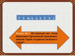 Вопрос № 7. Во сколько лет Анне Ивановне Щетининой присвоено звание Героя соц