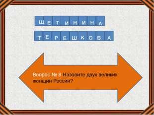 Вопрос № 8 Назовите двух великих женщин России? Щ Е Т И Н И Н А Т Е Р Е Ш К О