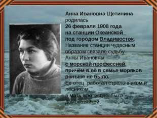 Анна Ивановна Щетинина родилась 26 февраля 1908 года на станции Океанской под