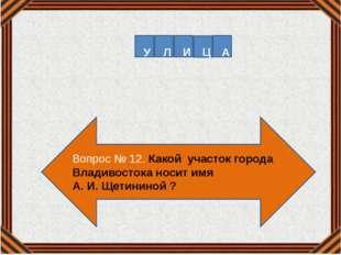 Вопрос № 12. Какой участок города Владивостока носит имя А. И. Щетининой ? У