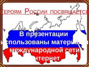 В презентации использованы материалы международной сети Интернет ГЕРОЯМ РОССИ