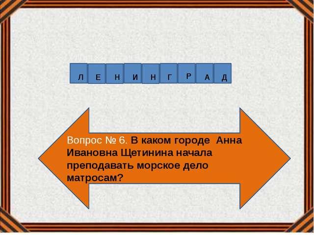 Вопрос № 6. В каком городе Анна Ивановна Щетинина начала преподавать морское...