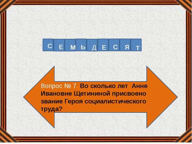 Вопрос № 7. Во сколько лет Анне Ивановне Щетининой присвоено звание Героя соц...