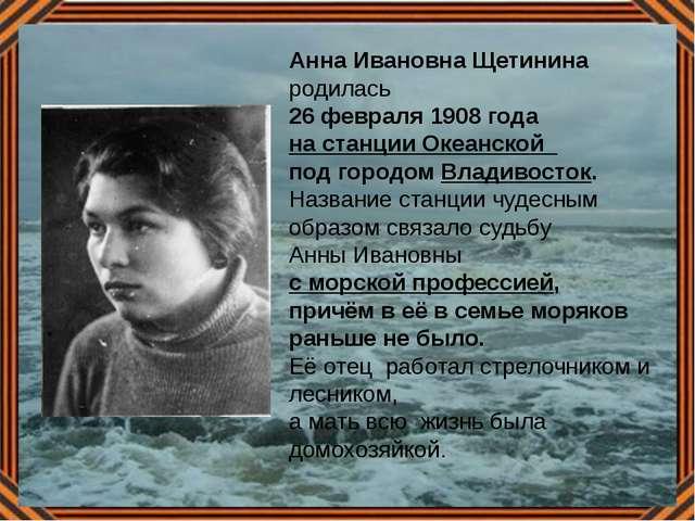 Анна Ивановна Щетинина родилась 26 февраля 1908 года на станции Океанской под...