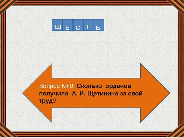 Вопрос № 9. Сколько орденов получила А. И. Щетинина за свой труд? Т Ш Е Ь С