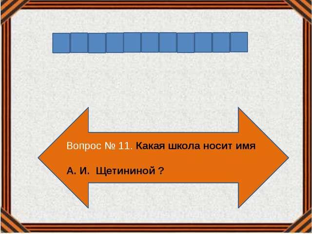 Вопрос № 11. Какая школа носит имя А. И. Щетининой ?