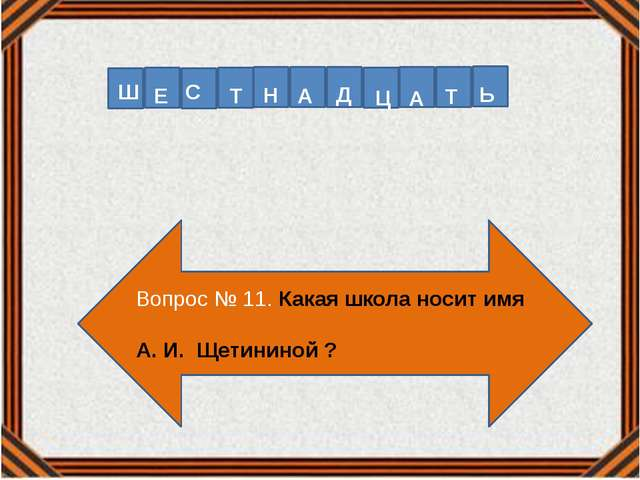 Вопрос № 11. Какая школа носит имя А. И. Щетининой ? Ш Е Т С Н А Д Ц А Т Ь