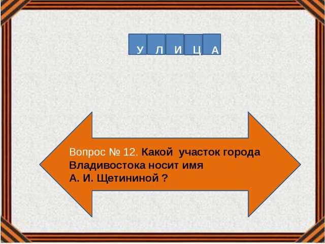 Вопрос № 12. Какой участок города Владивостока носит имя А. И. Щетининой ? У...