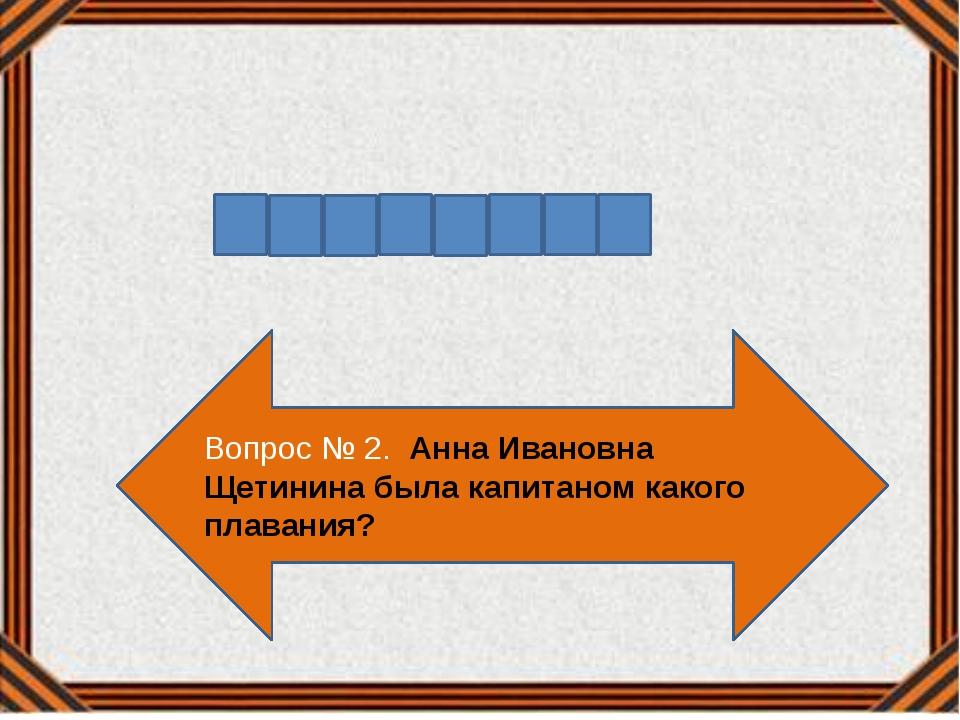 Вопрос № 2. Анна Ивановна Щетинина была капитаном какого плавания?