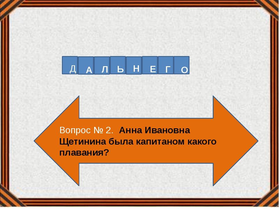 Вопрос № 2. Анна Ивановна Щетинина была капитаном какого плавания? Д А Л Ь Н...