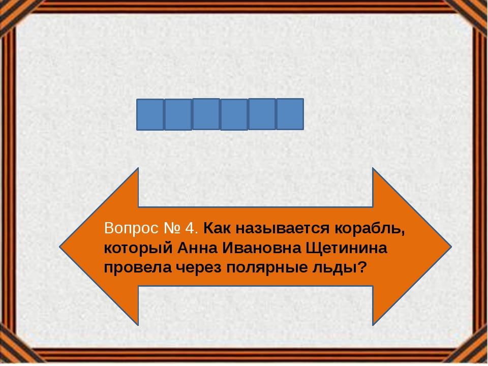 Вопрос № 4. Как называется корабль, который Анна Ивановна Щетинина провела че...