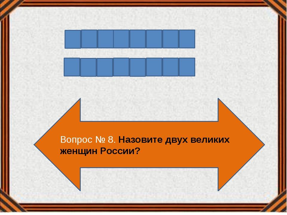 Вопрос № 8. Назовите двух великих женщин России?