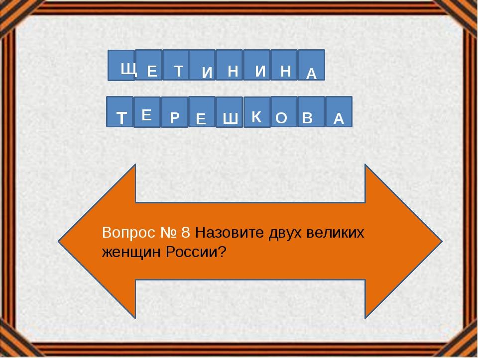 Вопрос № 8 Назовите двух великих женщин России? Щ Е Т И Н И Н А Т Е Р Е Ш К О...