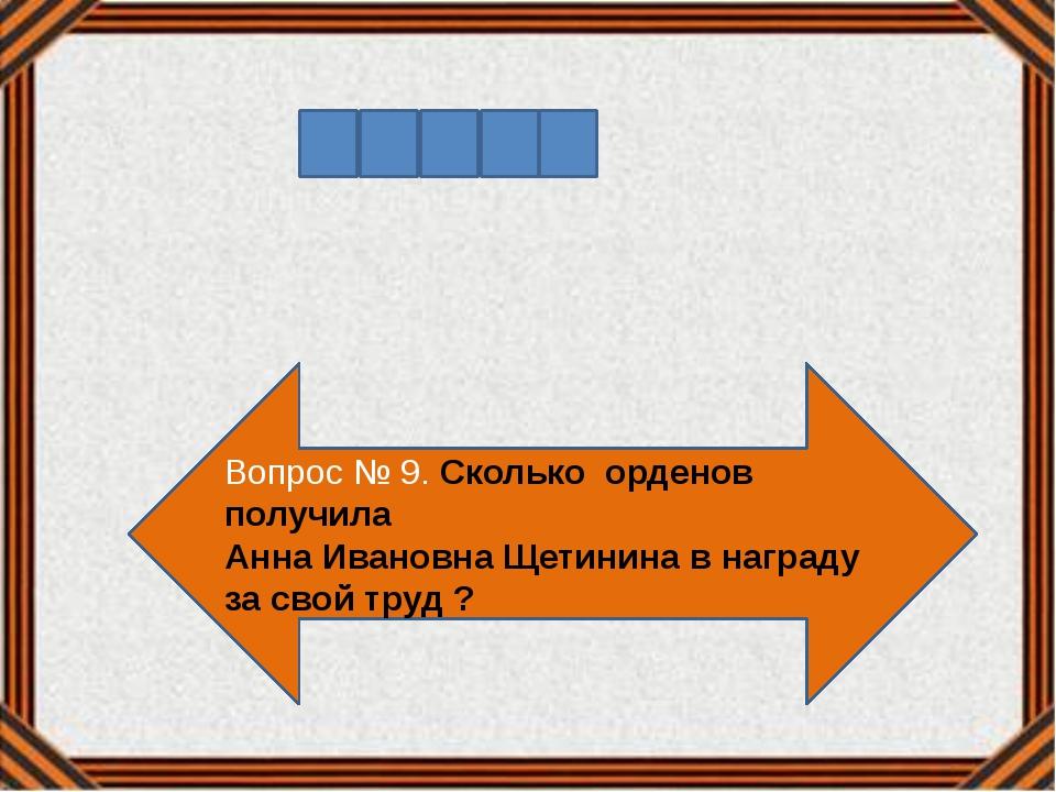 Вопрос № 9. Сколько орденов получила Анна Ивановна Щетинина в награду за свой...