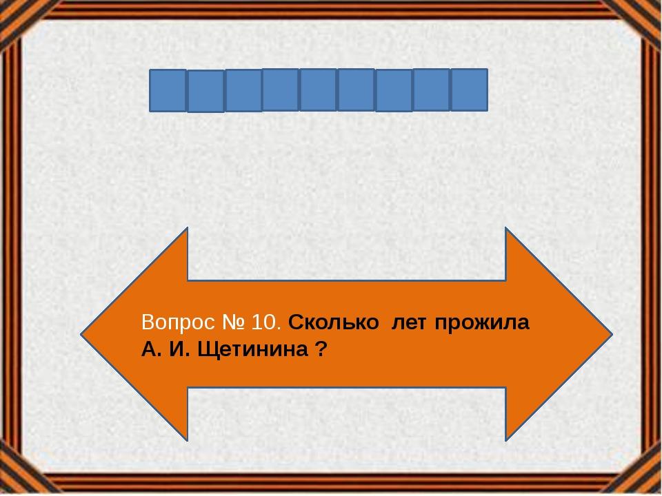 Вопрос № 10. Сколько лет прожила А. И. Щетинина ?