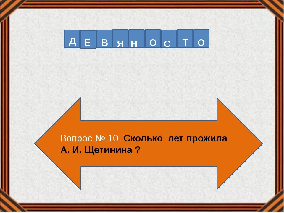 Вопрос № 10. Сколько лет прожила А. И. Щетинина ? Д Е В Я Н О С Т О
