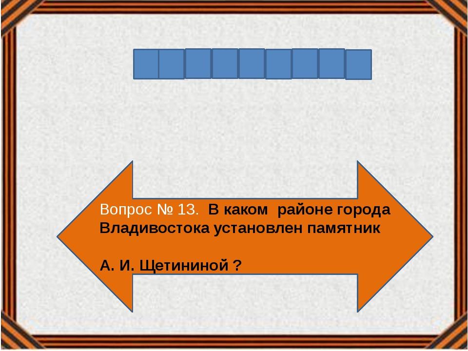 Вопрос № 13. В каком районе города Владивостока установлен памятник А. И. Щет...