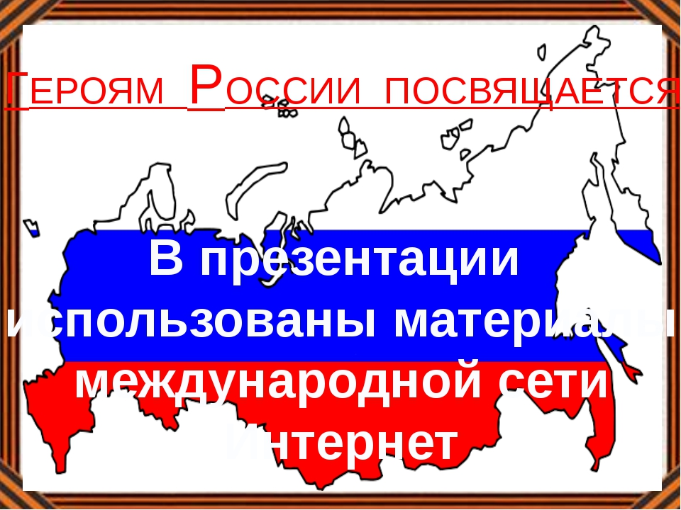 В презентации использованы материалы международной сети Интернет ГЕРОЯМ РОССИ...