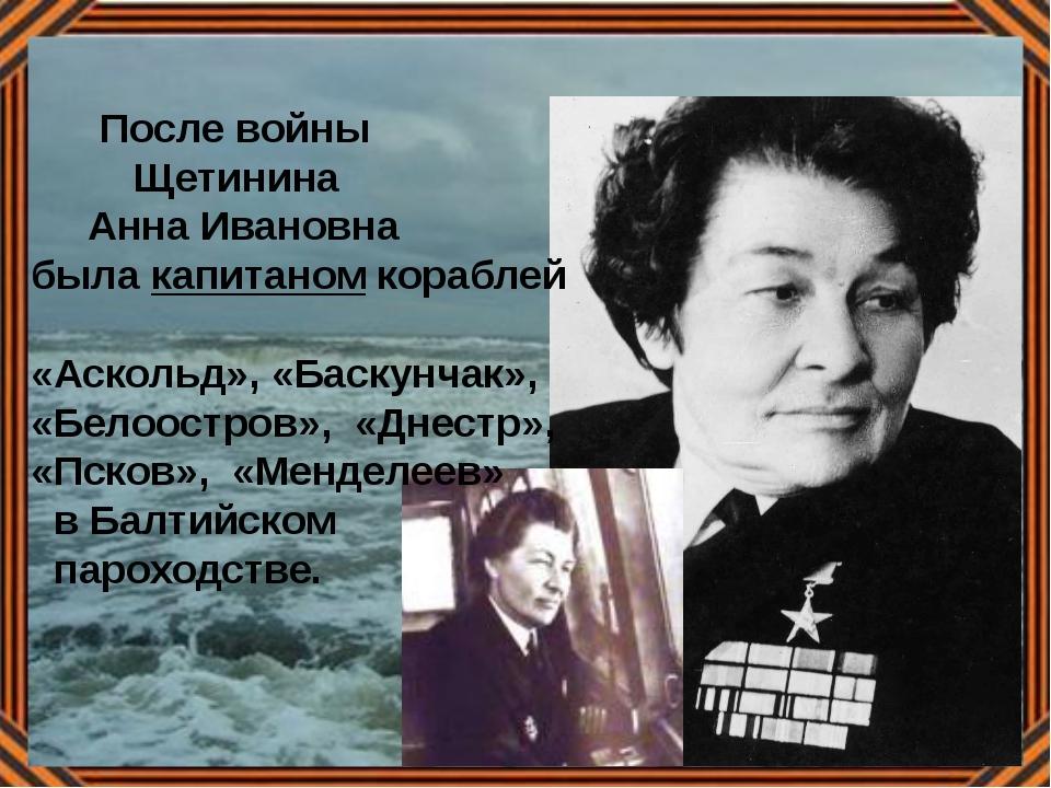 После войны Щетинина Анна Ивановна была капитаном кораблей «Аскольд», «Баску...