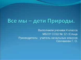 Выполнили ученики 4 класса МБОУ СОШ № 12 г.Ельца Руководитель: учитель началь