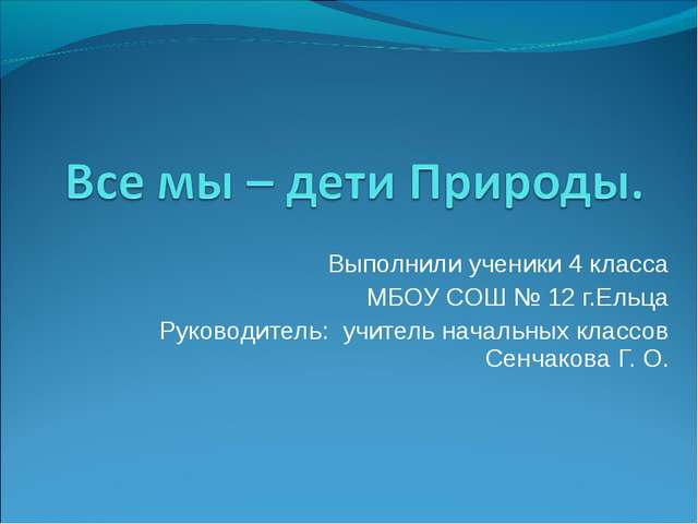 Выполнили ученики 4 класса МБОУ СОШ № 12 г.Ельца Руководитель: учитель началь...