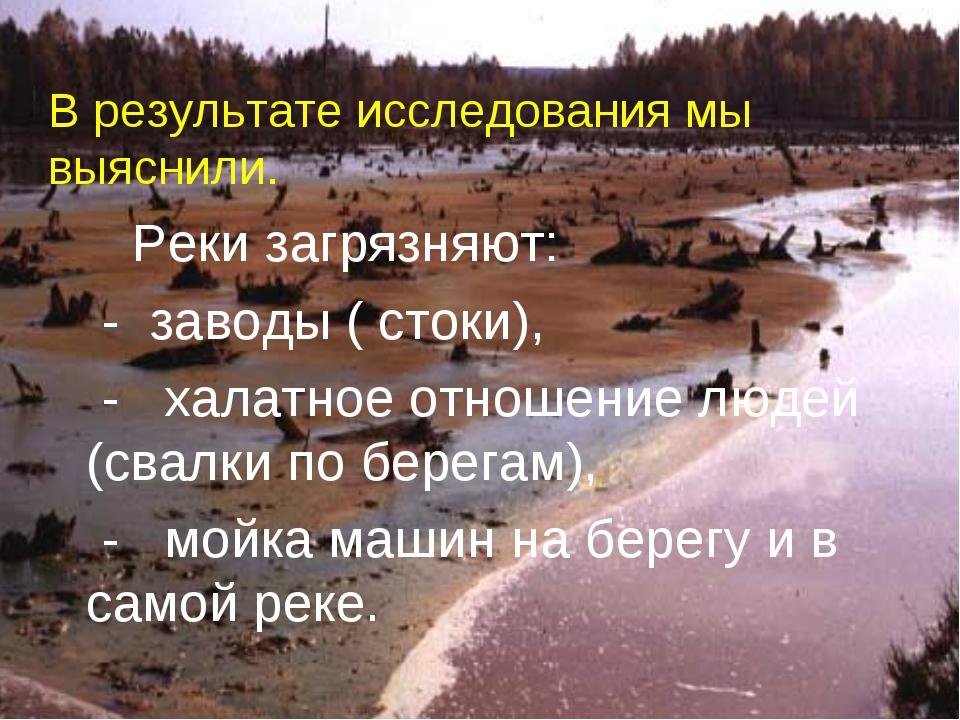 В результате исследования мы выяснили. Реки загрязняют: - заводы ( стоки), -...