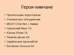 Герои-химчане Презентацию подготовили: Ученическое объединение МБОУ СОШ №1 г.