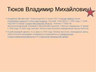 Тюков Владимир Михайлович Владимир Михайлович Тюков родился 17 июля 1921 в го