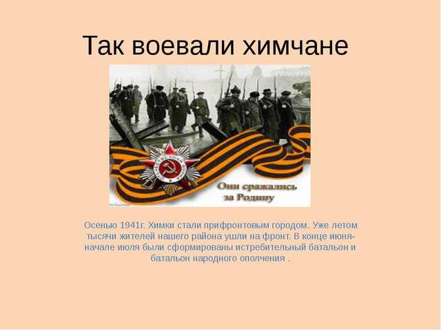 Так воевали химчане Осенью 1941г. Химки стали прифронтовым городом. Уже летом...