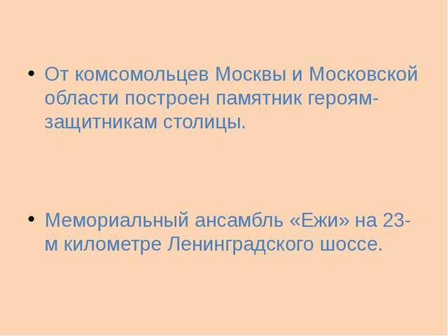 От комсомольцев Москвы и Московской области построен памятник героям-защитник...