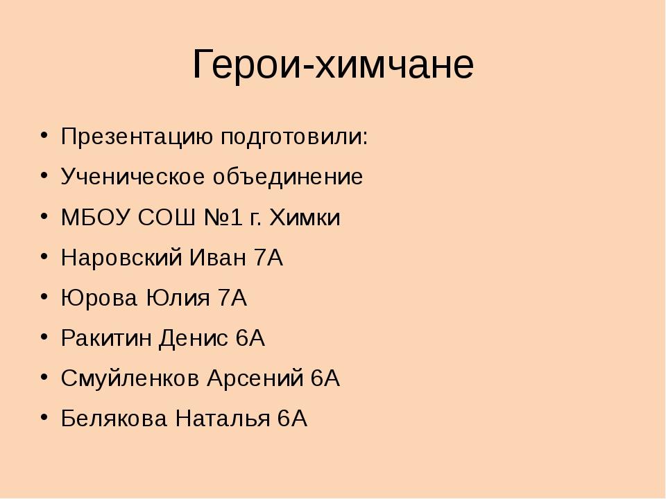 Герои-химчане Презентацию подготовили: Ученическое объединение МБОУ СОШ №1 г....