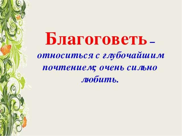 Благоговеть – относиться с глубочайшим почтением; очень сильно любить.